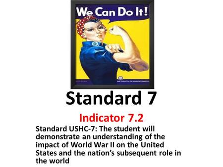Standard 7 Indicator 7.2 Standard USHC-7: The student will demonstrate an understanding of the impact of World War II on the United States and the nation's.