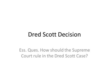 Dred Scott Decision Ess. Ques. How should the Supreme Court rule in the Dred Scott Case?