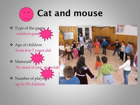 Cat and mouse  Type of the game outdoor game  Age of children from 4 to 7 years old  Materials No need of any materials  Number of players up to 30.