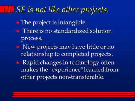 SE is not like other projects. l The project is intangible. l There is no standardized solution process. l New projects may have little or no relationship.