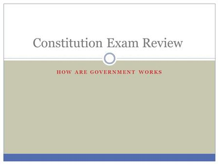 HOW ARE GOVERNMENT WORKS Constitution Exam Review.