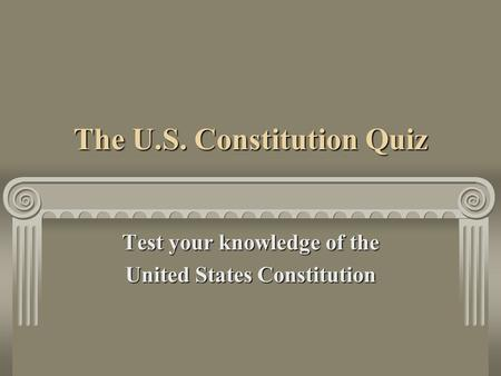 The U.S. Constitution Quiz Test your knowledge of the United States Constitution.