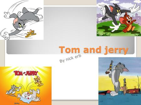 Tom and jerry By nick erb.