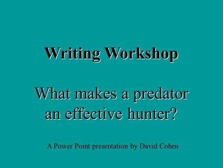 Writing Workshop What makes a predator an effective hunter? A Power Point presentation by David Cohen.
