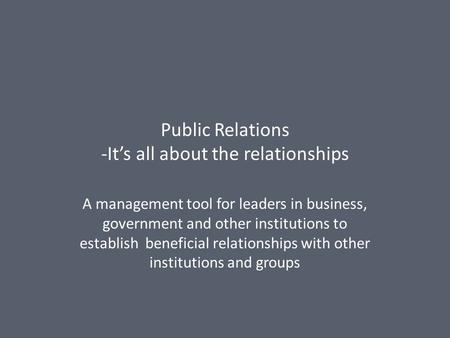 Public Relations -It's all about the relationships A management tool for leaders in business, government and other institutions to establish beneficial.