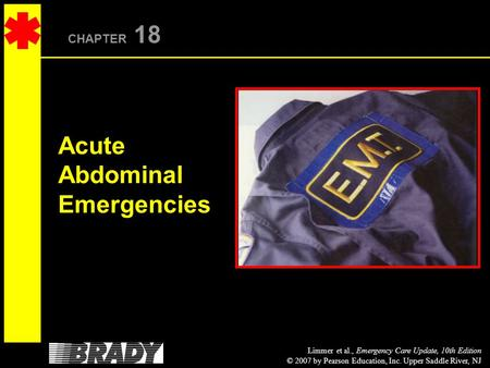 Limmer et al., Emergency Care Update, 10th Edition © 2007 by Pearson Education, Inc. Upper Saddle River, NJ CHAPTER 18 Acute Abdominal Emergencies.