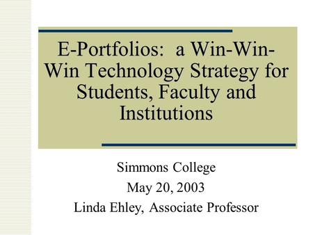E-Portfolios: a Win-Win- Win Technology Strategy for Students, Faculty and Institutions Simmons College May 20, 2003 Linda Ehley, Associate Professor.