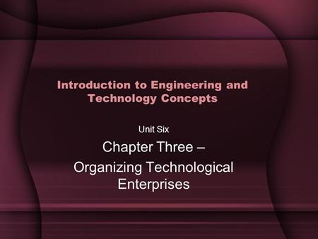 Introduction to Engineering and Technology Concepts Unit Six Chapter Three – Organizing Technological Enterprises.
