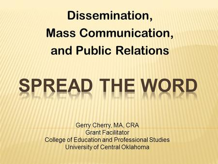 Dissemination, Mass Communication, and Public Relations Gerry Cherry, MA, CRA Grant Facilitator College of Education and Professional Studies University.