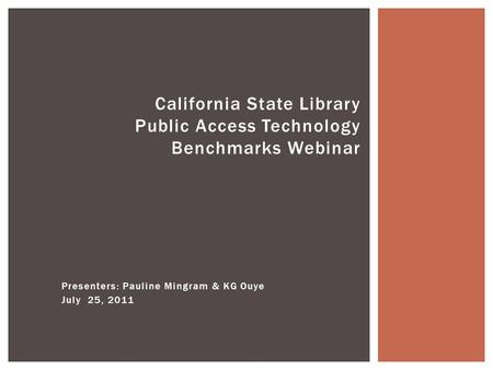 Presenters: Pauline Mingram & KG Ouye July 25, 2011 California State Library Public Access Technology Benchmarks Webinar.