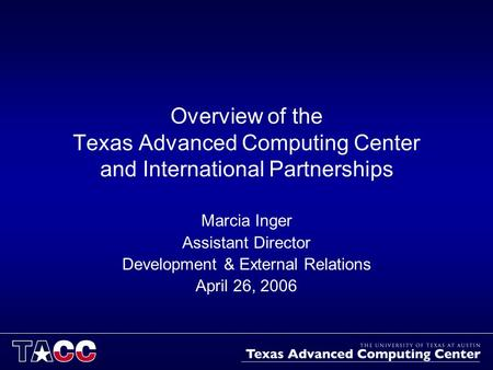 Overview of the Texas Advanced Computing Center and International Partnerships Marcia Inger Assistant Director Development & External Relations April 26,