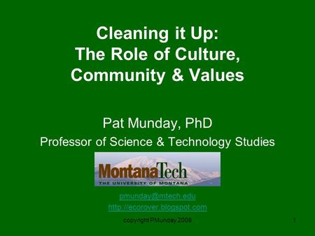 Copyright PMunday 20081 Cleaning it Up: The Role of Culture, Community & Values Pat Munday, PhD Professor of Science & Technology Studies