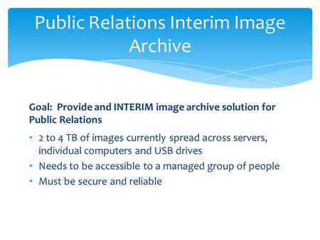 Public Relations Interim Image Archive Goal: Provide and INTERIM image archive solution for Public Relations 2 to 4 TB of images currently spread across.