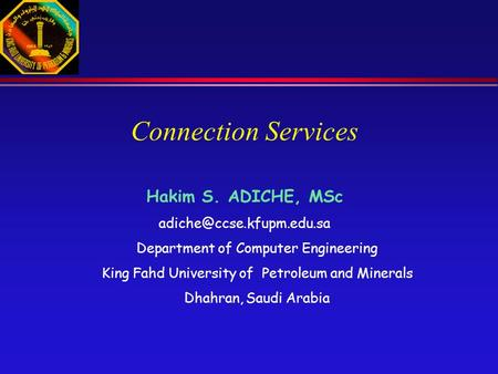 Connection Services Hakim S. ADICHE, MSc Department of Computer Engineering King Fahd University of Petroleum and Minerals Dhahran,