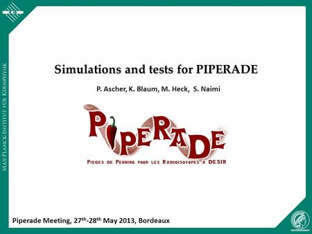 Simulations and tests for PIPERADE P. Ascher, K. Blaum, M. Heck, S. Naimi Piperade Meeting, 27 th -28 th May 2013, Bordeaux.