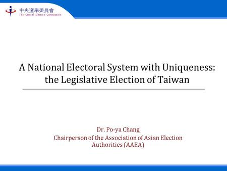 The Central Election Commission 中央選舉委員會 A National Electoral System with Uniqueness: the Legislative Election of Taiwan Dr. Po-ya Chang Chairperson of.