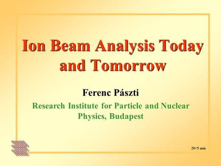 Ion Beam Analysis Today and Tomorrow Ferenc Pászti Research Institute for Particle and Nuclear Physics, Budapest 20+5 min.