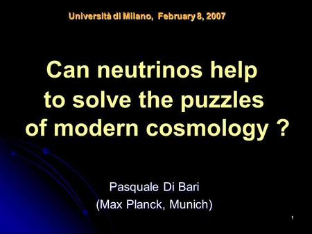1 Pasquale Di Bari (Max Planck, Munich) Università di Milano, February 8, 2007 Can neutrinos help to solve the puzzles of modern cosmology ?
