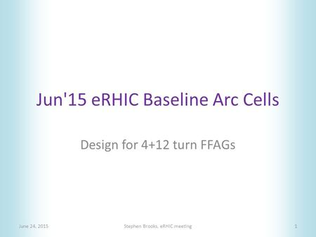 Jun'15 eRHIC Baseline Arc Cells June 24, 2015Stephen Brooks, eRHIC meeting1 Design for 4+12 turn FFAGs.