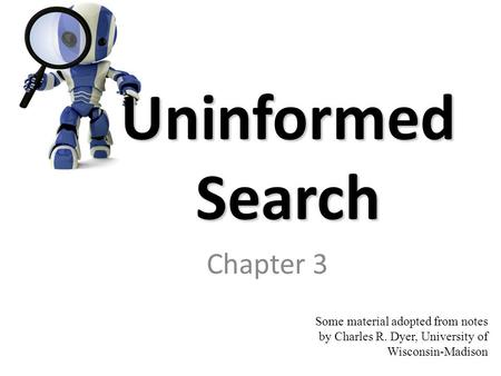 Uninformed Search Chapter 3 Some material adopted from notes by Charles R. Dyer, University of Wisconsin-Madison.