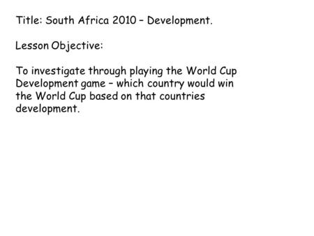 Title: South Africa 2010 – Development. Lesson Objective: To investigate through playing the World Cup Development game – which country would win the World.