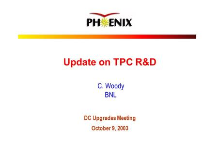 Update on TPC R&D C. Woody BNL DC Upgrades Meeting October 9, 2003.