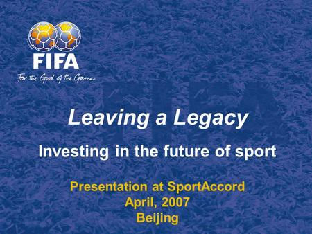 Leaving a Legacy Investing in the future of sport Presentation at SportAccord April, 2007 Beijing.