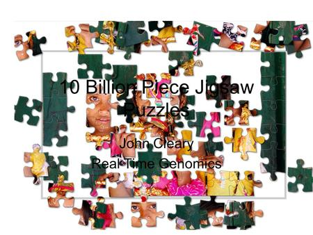 10 Billion Piece Jigsaw Puzzles John Cleary Real Time Genomics.