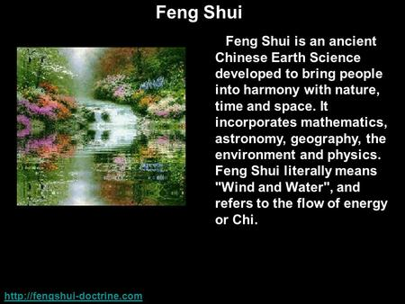 Feng Shui Feng Shui is an ancient Chinese Earth Science developed to bring people into harmony with nature, time and space. It incorporates mathematics,