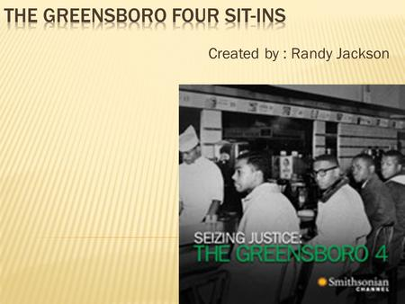 Created by : Randy Jackson  The Civil Rights Movement was a very important time in history. It started in 1955 and ended in 1968. The Greensboro Four.