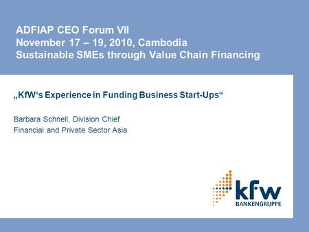 "ADFIAP CEO Forum VII November 17 – 19, 2010, Cambodia Sustainable SMEs through Value Chain Financing ""KfW's Experience in Funding Business Start-Ups"" Barbara."