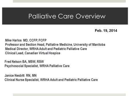 Palliative Care Overview Fred Nelson BA, MSW, RSW Psychosocial Specialist, WRHA Palliative Care Mike Harlos MD, CCFP, FCFP Professor and Section Head,