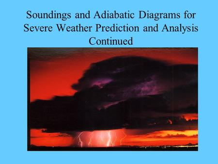 Soundings and Adiabatic Diagrams for Severe Weather Prediction and Analysis Continued.