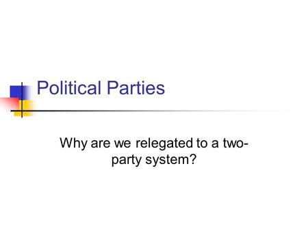 Political Parties Why are we relegated to a two- party system?