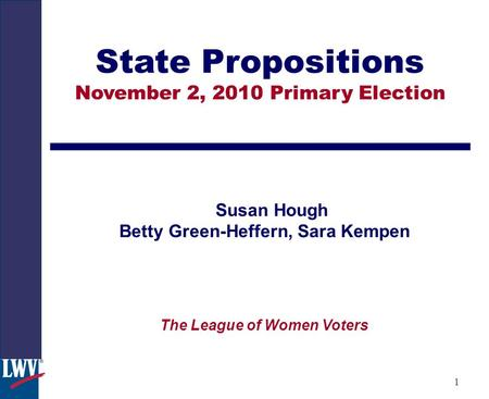 1 State Propositions November 2, 2010 Primary Election Susan Hough Betty Green-Heffern, Sara Kempen The League of Women Voters.