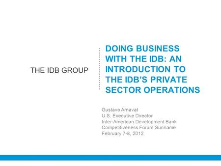 EL GRUPO DEL BID DOING BUSINESS WITH THE IDB: AN INTRODUCTION TO THE IDB'S PRIVATE SECTOR OPERATIONS Gustavo Arnavat U.S. Executive Director Inter-American.