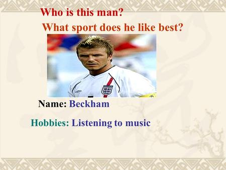 Who is this man? Name: Beckham Hobbies: Listening to music What sport does he like best?