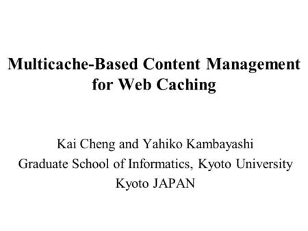 Multicache-Based Content Management for Web Caching Kai Cheng and Yahiko Kambayashi Graduate School of Informatics, Kyoto University Kyoto JAPAN.