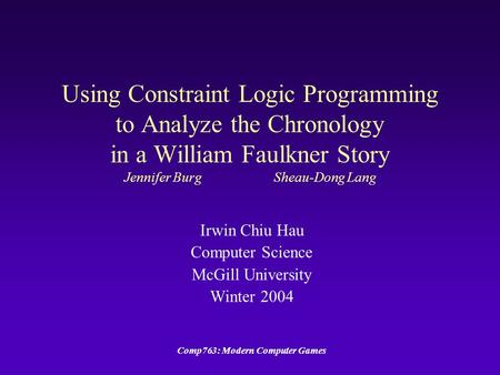 Comp763: Modern Computer Games Using Constraint Logic Programming to Analyze the Chronology in a William Faulkner Story Jennifer BurgSheau-Dong Lang Irwin.