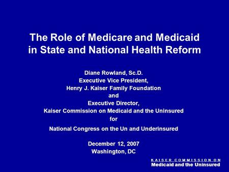 K A I S E R C O M M I S S I O N O N Medicaid and the Uninsured Figure 0 The Role of Medicare and Medicaid in State and National Health Reform Diane Rowland,