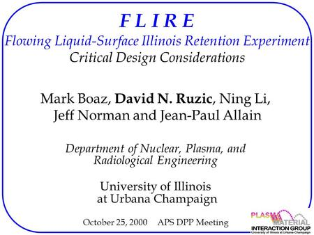 F L I R E Flowing Liquid-Surface Illinois Retention Experiment Critical Design Considerations Mark Boaz, David N. Ruzic, Ning Li, Jeff Norman and Jean-Paul.