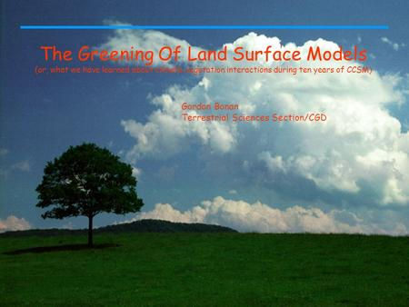 The Greening Of Land Surface Models (or, what we have learned about climate-vegetation interactions during ten years of CCSM) Gordon Bonan Terrestrial.