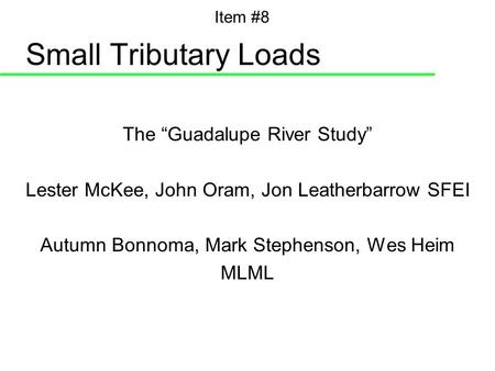 "Small Tributary Loads The ""Guadalupe River Study"" Lester McKee, John Oram, Jon Leatherbarrow SFEI Autumn Bonnoma, Mark Stephenson, Wes Heim MLML Item #8."