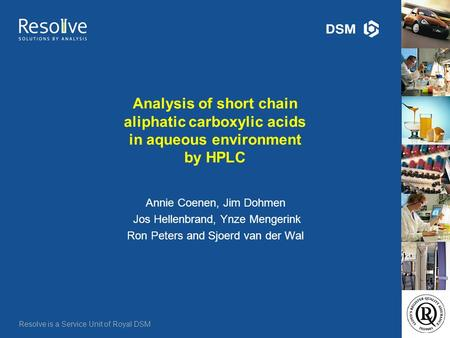 Resolve is a Service Unit of Royal DSM Analysis of short chain aliphatic carboxylic acids in aqueous environment by HPLC Annie Coenen, Jim Dohmen Jos Hellenbrand,
