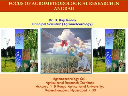 FOCUS OF AGROMETEOROLOGICAL RESEARCH IN ANGRAU Dr. D. Raji Reddy Principal Scientist (Agrometeorology) Agrometeorology Cell, Agricultural Research Institute.
