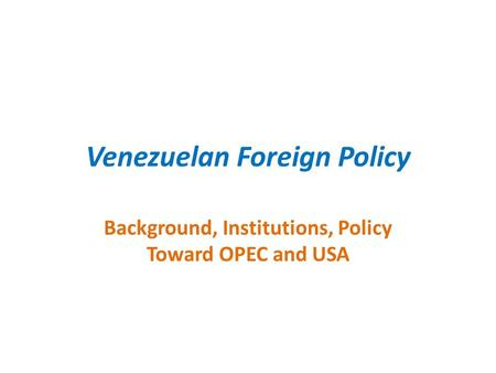 Venezuelan Foreign Policy Background, Institutions, Policy Toward OPEC and USA.