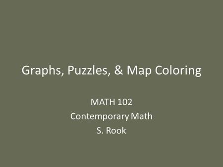 Graphs, Puzzles, & Map Coloring MATH 102 Contemporary Math S. Rook.