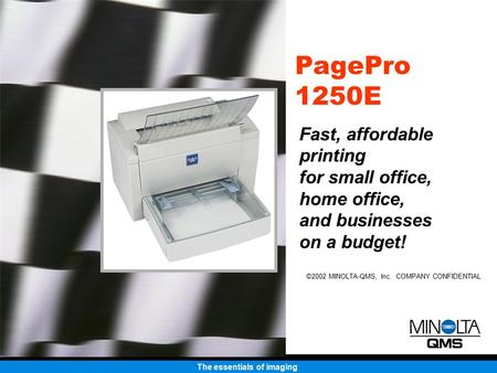The essentials of imaging ©2002 MINOLTA-QMS, Inc. COMPANY CONFIDENTIAL PagePro 1250E Fast, affordable printing for small office, home office, and businesses.