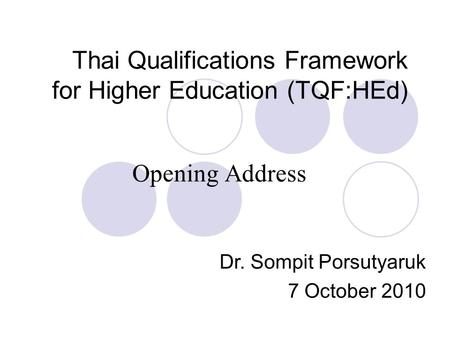 Thai Qualifications Framework for Higher Education (TQF:HEd) Opening Address Dr. Sompit Porsutyaruk 7 October 2010.