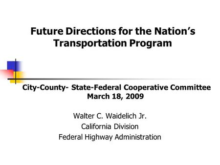City-County- State-Federal Cooperative Committee March 18, 2009 Walter C. Waidelich Jr. California Division Federal Highway Administration Future Directions.